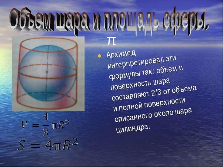 Архимед интерпретировал эти формулы так: объем и поверхность шара составляют ...