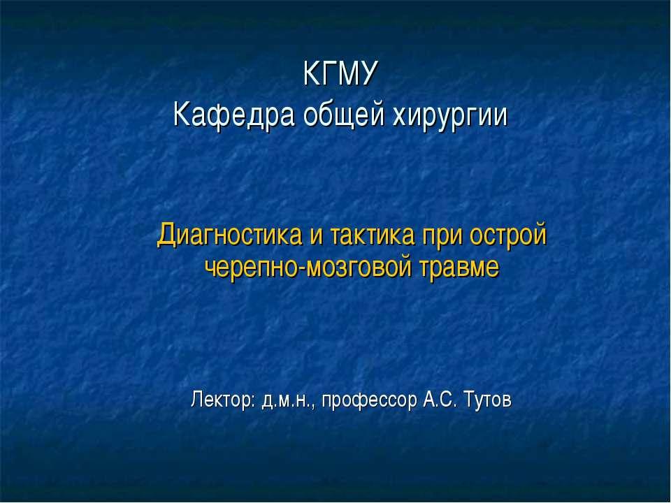 КГМУ Кафедра общей хирургии Диагностика и тактика при острой черепно-мозговой...