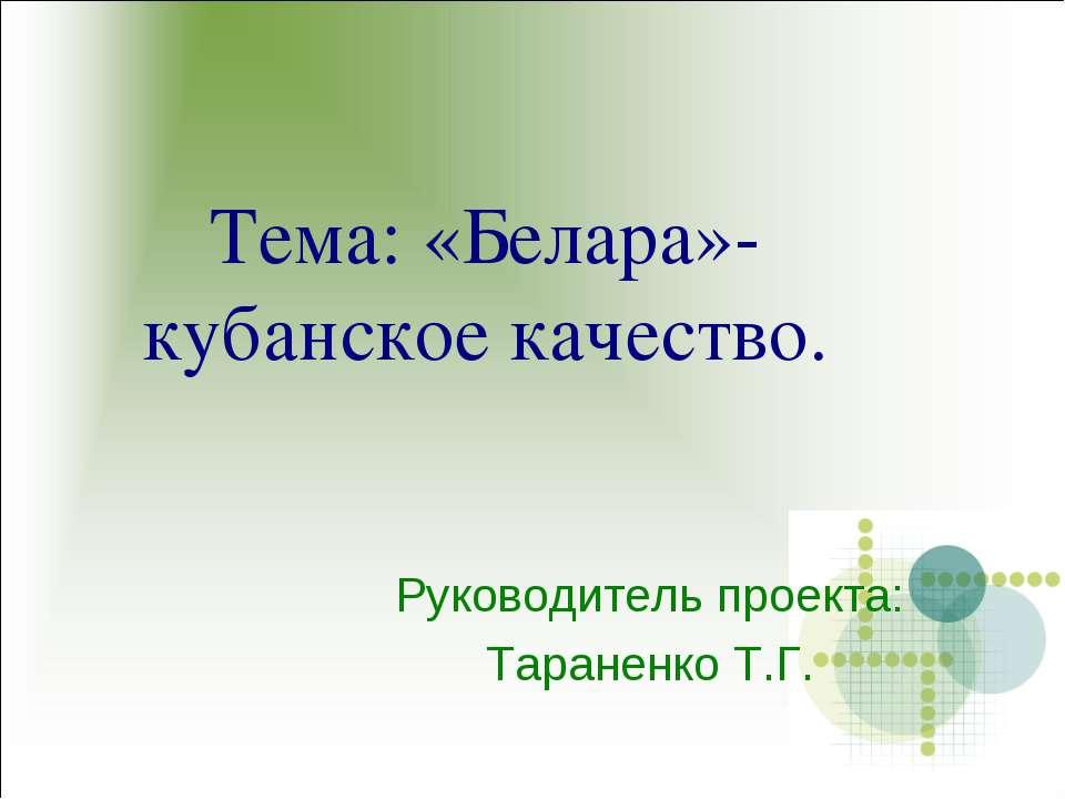 Тема: «Белара»- кубанское качество. Руководитель проекта: Тараненко Т.Г.