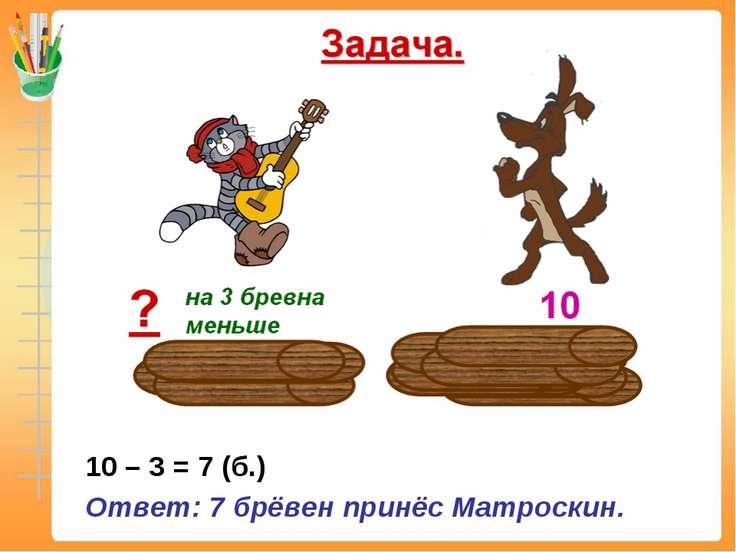Решение. 10 – 3 = 7 (б.) Ответ: 7 брёвен принёс Матроскин.