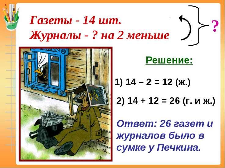 1) 14 – 2 = 12 (ж.) 2) 14 + 12 = 26 (г. и ж.) Ответ: 26 газет и журналов было...