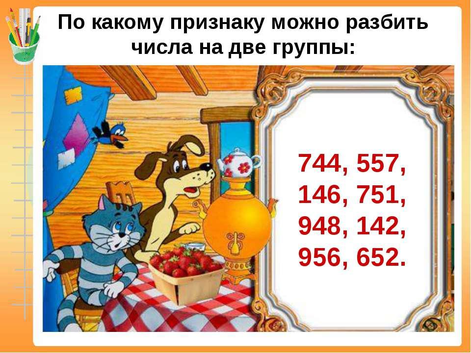 По какому признаку можно разбить числа на две группы: 744, 557, 146, 751, 948...