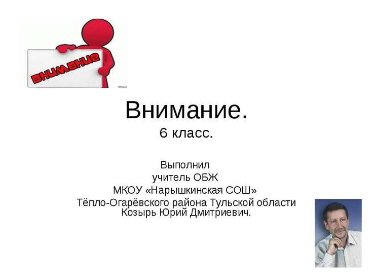 Внимание. 6 класс. Выполнил учитель ОБЖ МКОУ «Нарышкинская СОШ» Тёпло-Огарёвс...