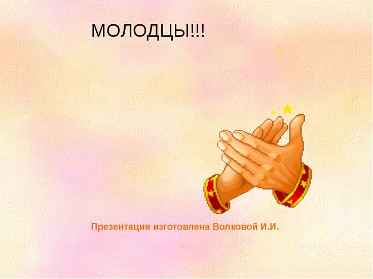 МОЛОДЦЫ!!! Презентация изготовлена Волковой И.И.