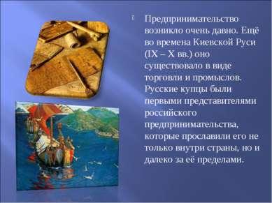 Предпринимательство возникло очень давно. Ещё во времена Киевской Руси (IX – ...