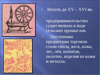 Вплоть до XV – XVI вв. предпринимательство существовало в виде сельских промы...