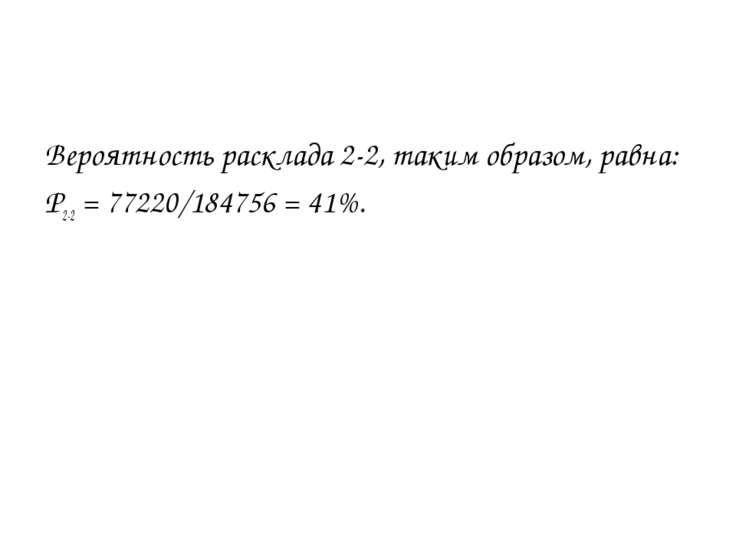 Вероятность расклада 2-2, таким образом, равна: P2-2 = 77220/184756 = 41%.