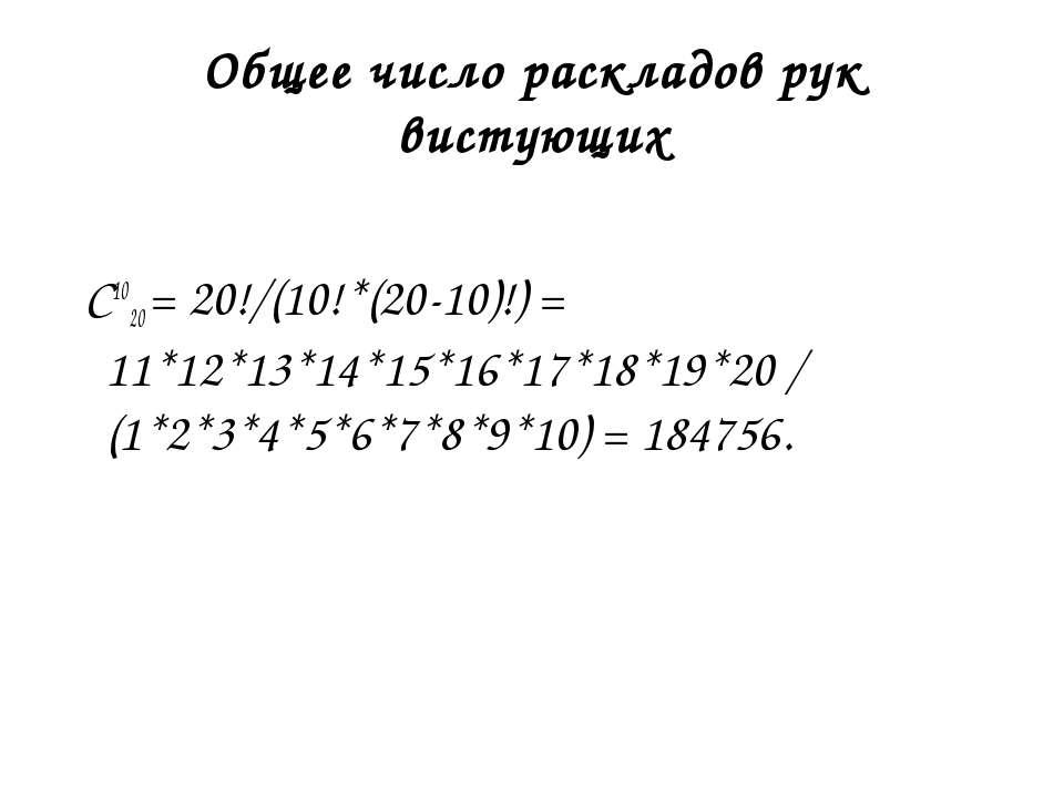 Общее число раскладов рук вистующих C1020 = 20!/(10!*(20-10)!) = 11*12*13*14*...