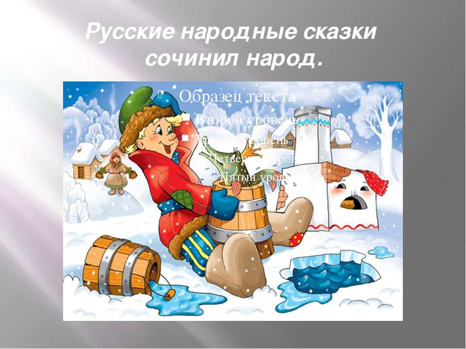 Русские народные сказки сочинил народ.