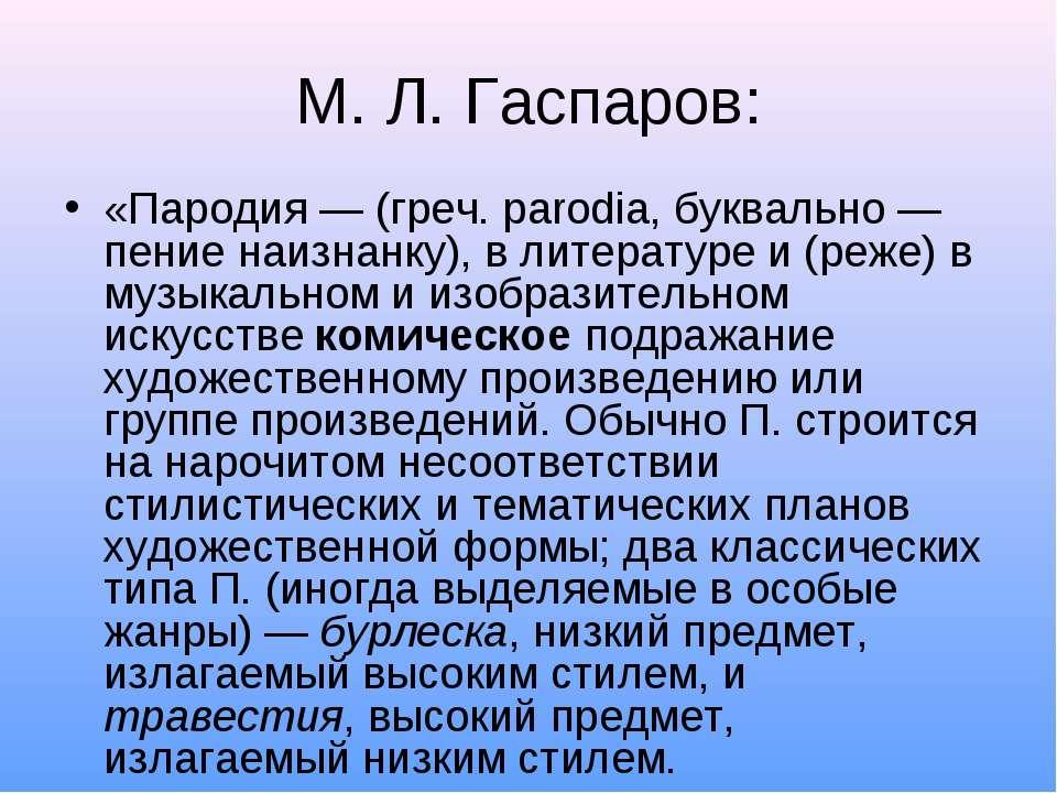 М. Л. Гаспаров: «Пародия — (греч. parodia, буквально — пение наизнанку), в ли...