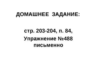 стр. 203-204, п. 84, Упражнение №488 письменно ДОМАШНЕЕ ЗАДАНИЕ:
