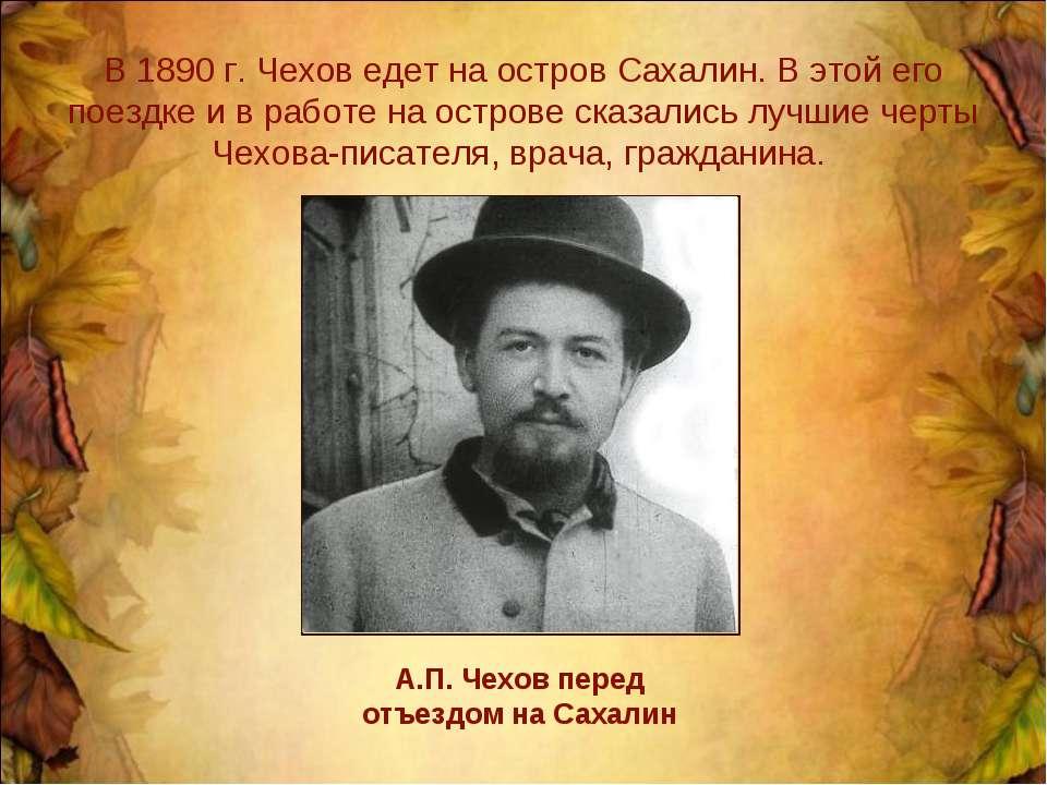 В 1890 г. Чехов едет на остров Сахалин. В этой его поездке и в работе на остр...