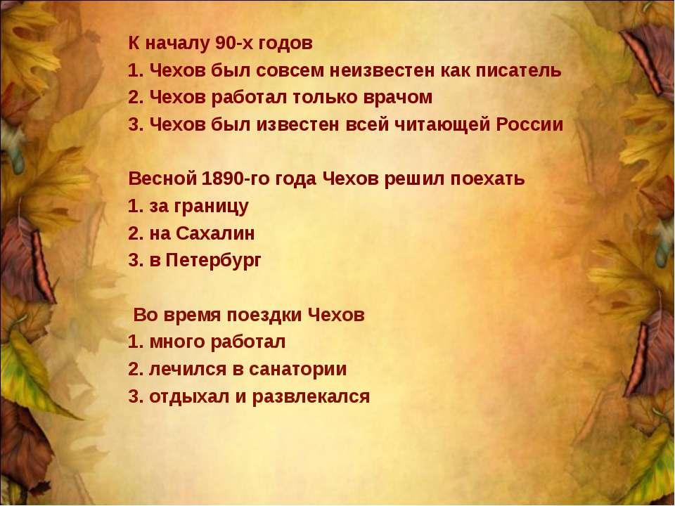 К началу 90-х годов 1. Чехов был совсем неизвестен как писатель 2. Чехов рабо...