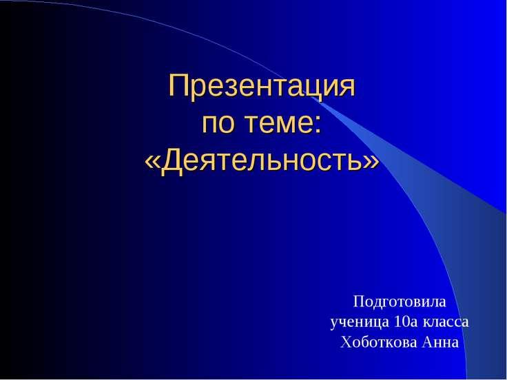 Презентация по теме: «Деятельность» Подготовила ученица 10а класса Хоботкова ...