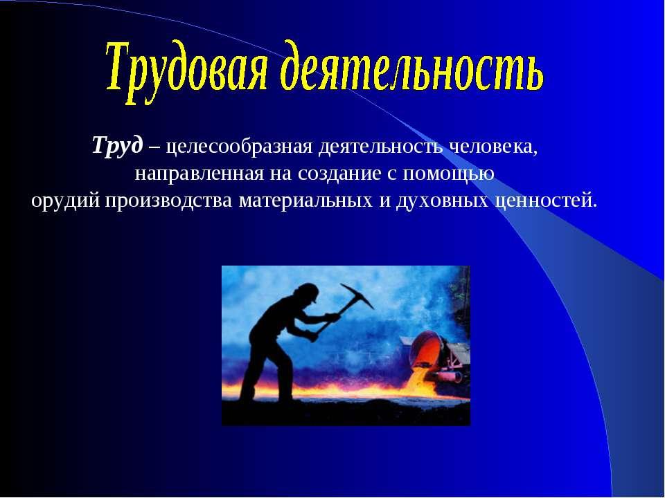 Труд – целесообразная деятельность человека, направленная на создание с помощ...