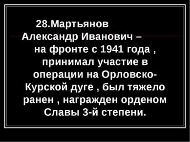 28.Мартьянов Александр Иванович – на фронте с 1941 года , принимал участие в ...