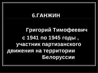 6.ГАНЖИН Григорий Тимофеевич с 1941 по 1945 годы , участник партизанского дви...