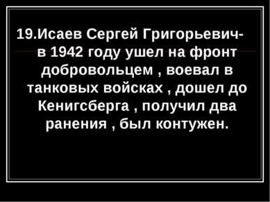 19.Исаев Сергей Григорьевич- в 1942 году ушел на фронт добровольцем , воевал ...