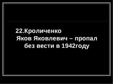 22.Кроличенко Яков Яковлевич – пропал без вести в 1942году