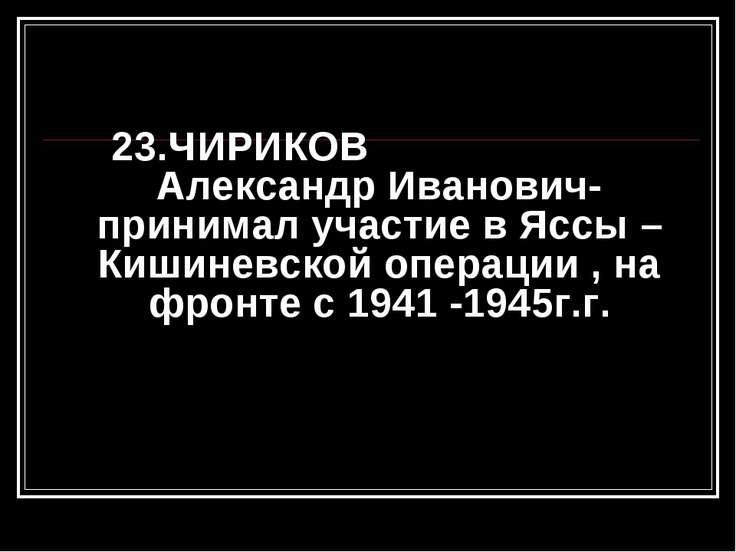 23.ЧИРИКОВ Александр Иванович- принимал участие в Яссы – Кишиневской операции...