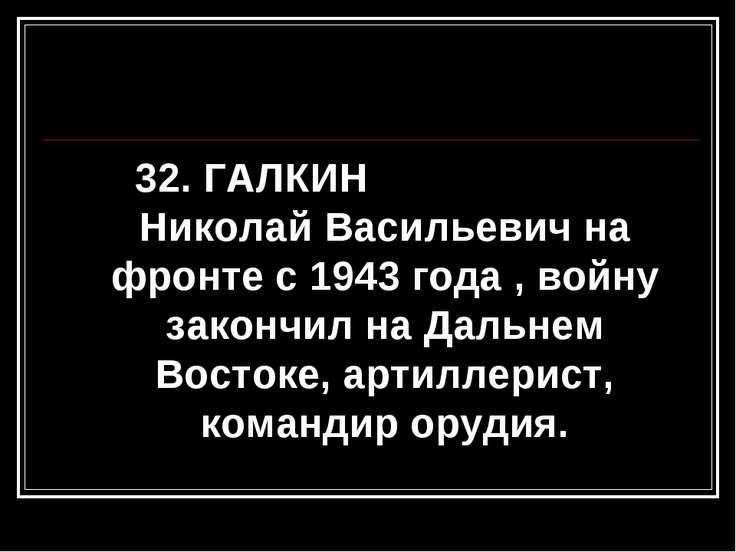 32. ГАЛКИН Николай Васильевич на фронте с 1943 года , войну закончил на Дальн...
