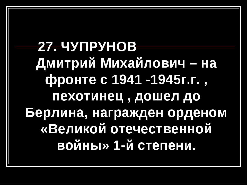 27. ЧУПРУНОВ Дмитрий Михайлович – на фронте с 1941 -1945г.г. , пехотинец , до...