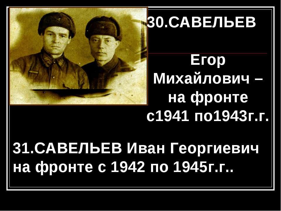 30.САВЕЛЬЕВ Егор Михайлович – на фронте с1941 по1943г.г. 31.САВЕЛЬЕВ Иван Гео...