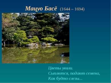 Цветы увяли. Сыплются, падают семена, Как будто слезы... Мацуо Басё (1644 – 1...