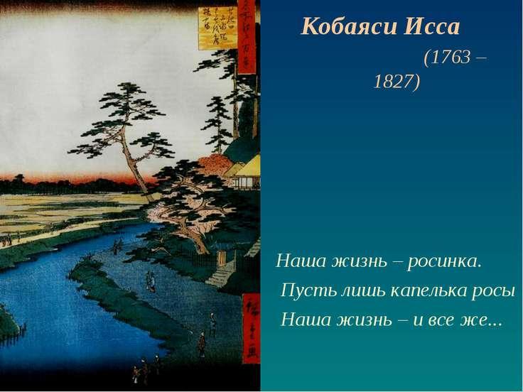 Наша жизнь – росинка. Пусть лишь капелька росы Наша жизнь – и все же... Кобая...