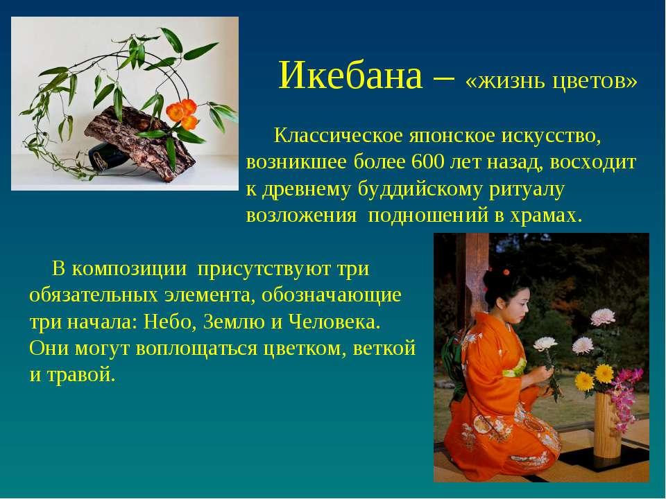 Икебана – «жизнь цветов» В композиции присутствуют три обязательных элемента,...