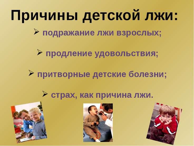 Причины детской лжи: подражание лжи взрослых; продление удовольствия; притвор...