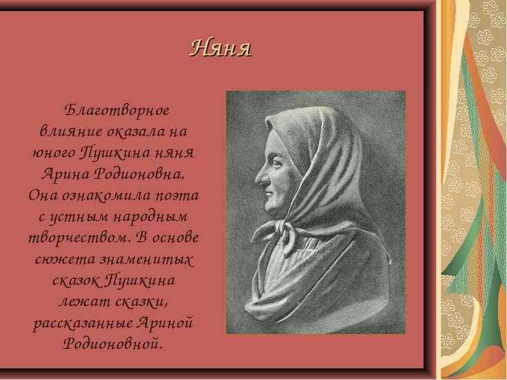 Няня Благотворное влияние оказала на юного Пушкина няня Арина Родионовна. Она...