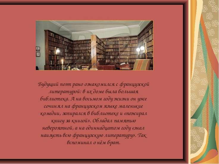 Будущий поэт рано ознакомился с французской литературой: в их доме была больш...