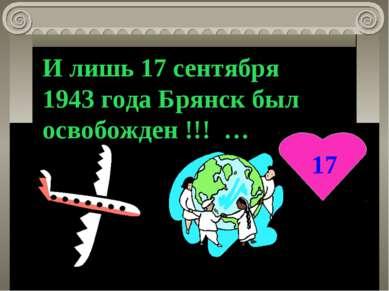 17 И лишь 17 сентября 1943 года Брянск был освобожден !!! …