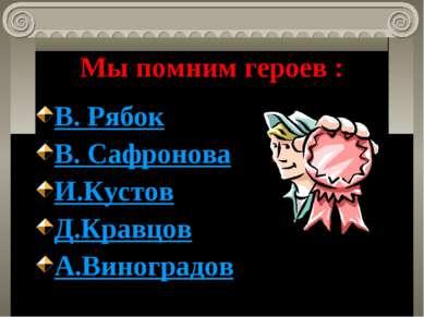 Мы помним героев : В. Рябок В. Сафронова И.Кустов Д.Кравцов А.Виноградов