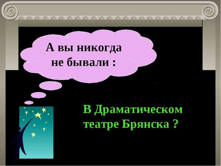 А вы никогда не бывали : В Драматическом театре Брянска ?