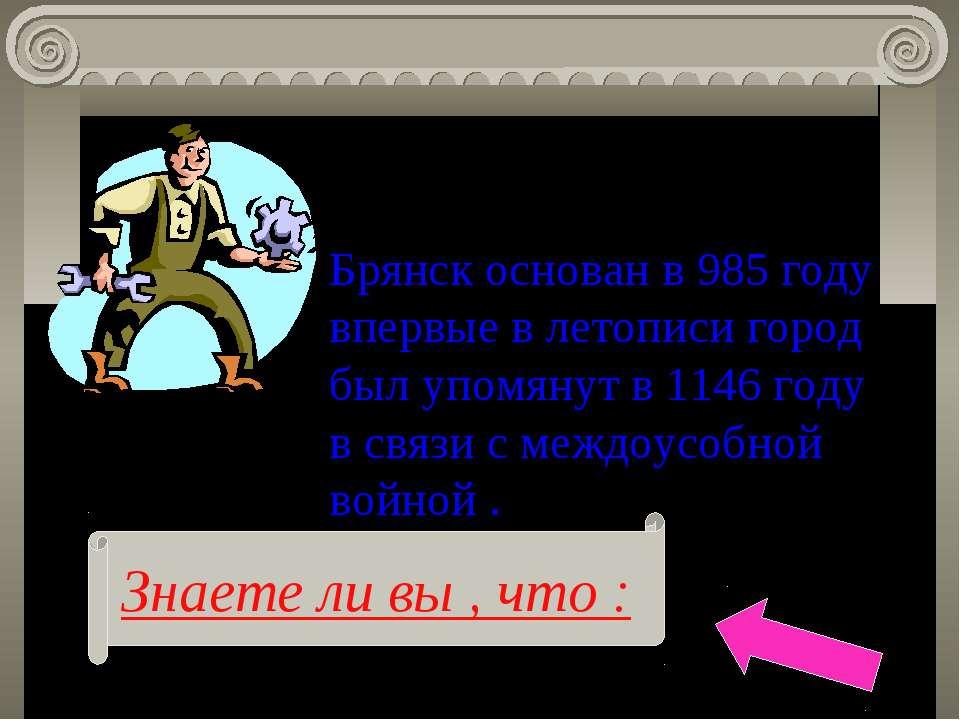 Знаете ли вы , что : Брянск основан в 985 году впервые в летописи город был у...