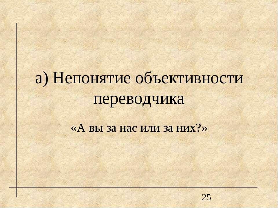 а) Непонятие объективности переводчика «А вы за нас или за них?»