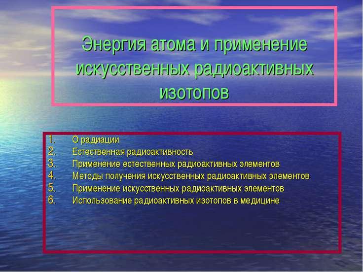Энергия атома и применение искусственных радиоактивных изотопов О радиации Ес...