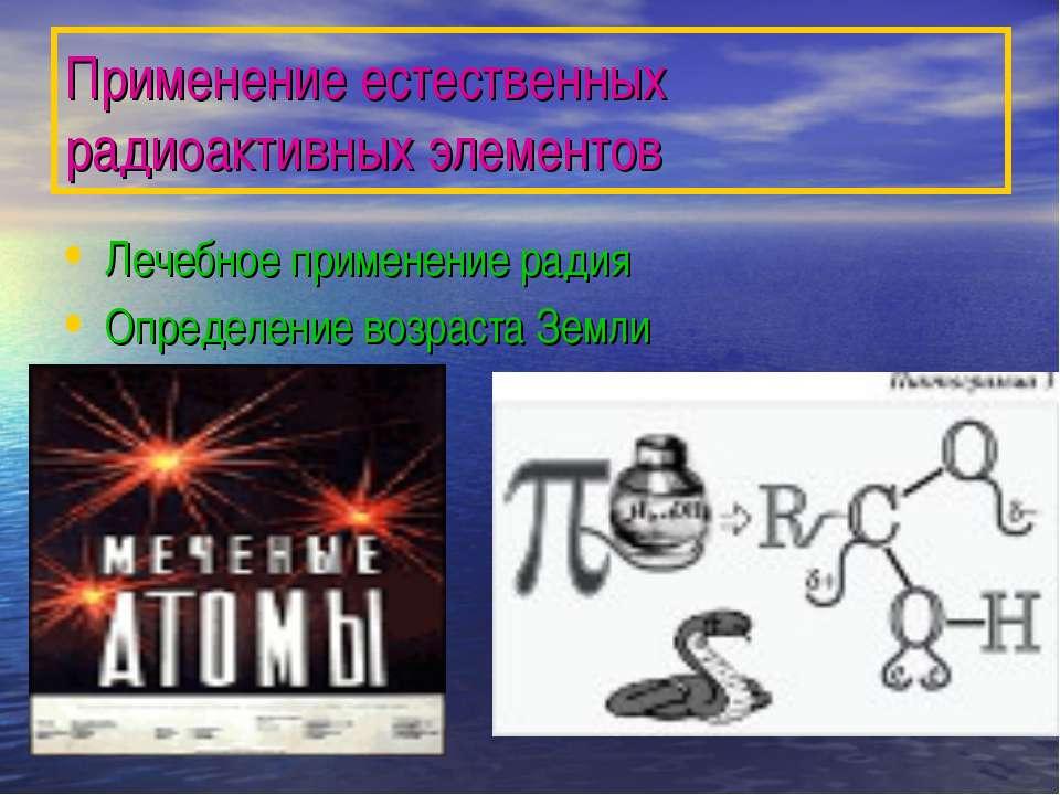 Применение естественных радиоактивных элементов Лечебное применение радия Опр...