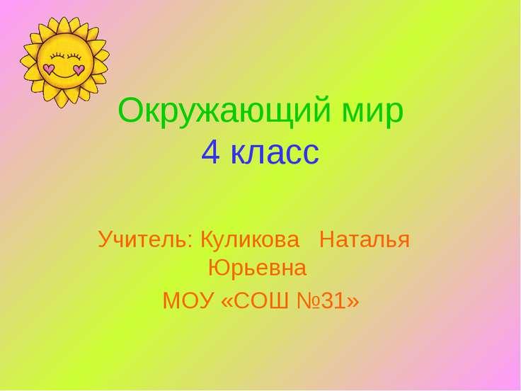Окружающий мир 4 класс Учитель: Куликова Наталья Юрьевна МОУ «СОШ №31»