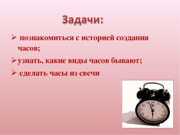познакомиться с историей создания часов; узнать, какие виды часов бывают; сде...