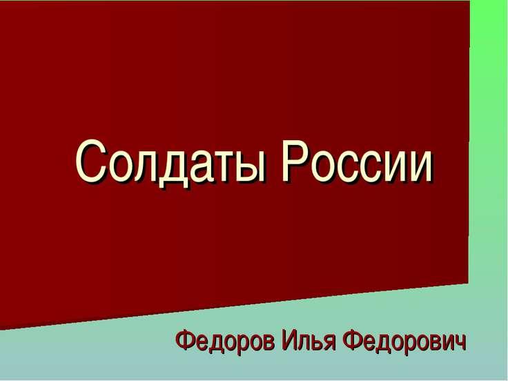 Солдаты России Федоров Илья Федорович