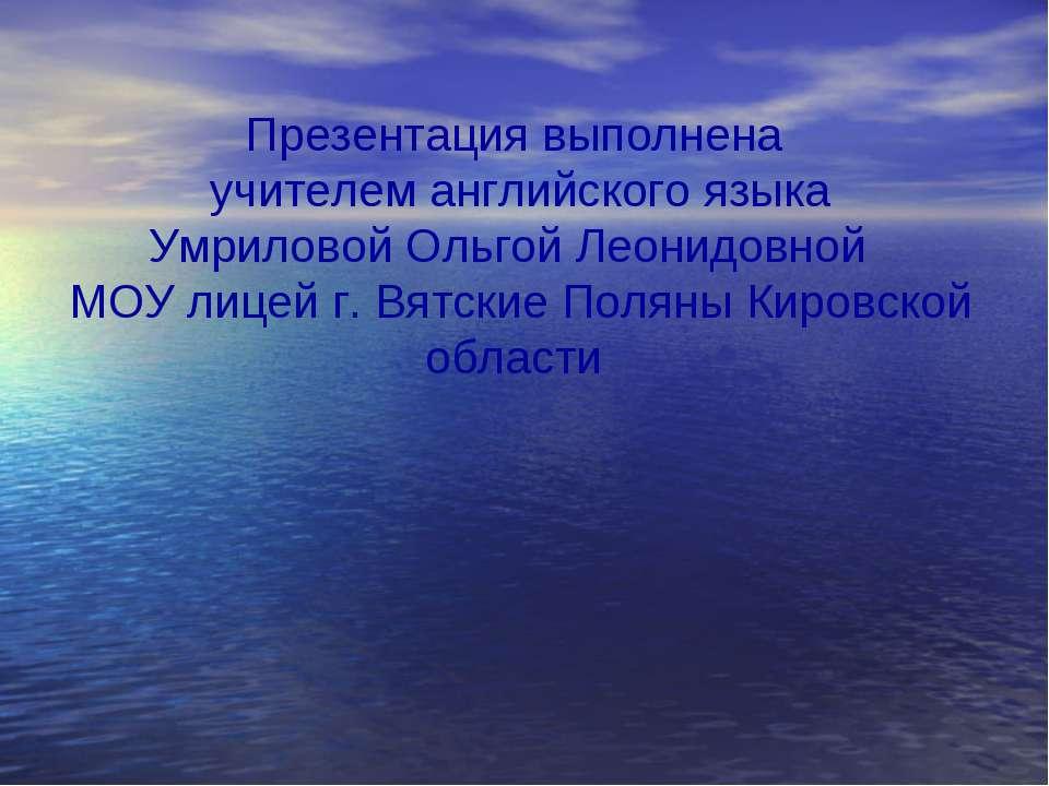 Презентация выполнена учителем английского языка Умриловой Ольгой Леонидовной...