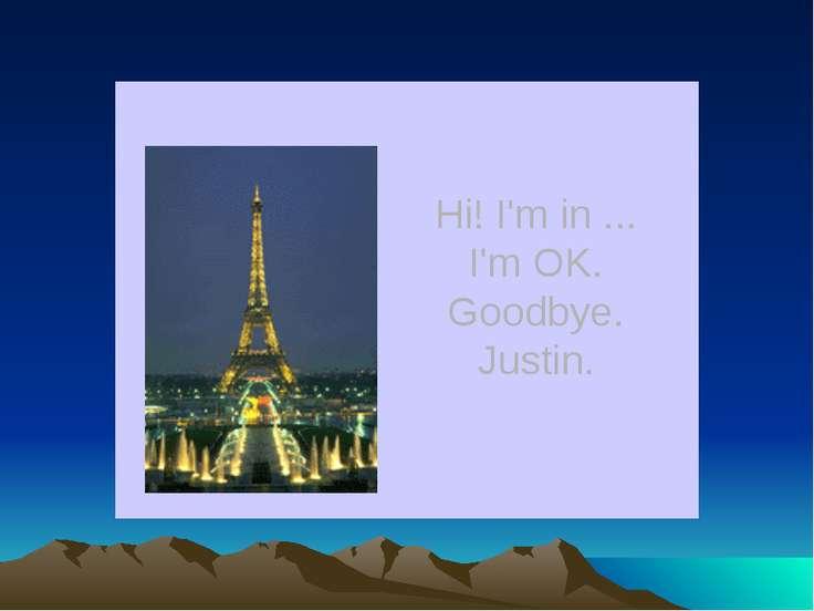 Hi! I'm in ... I'm OK. Goodbye. Justin.