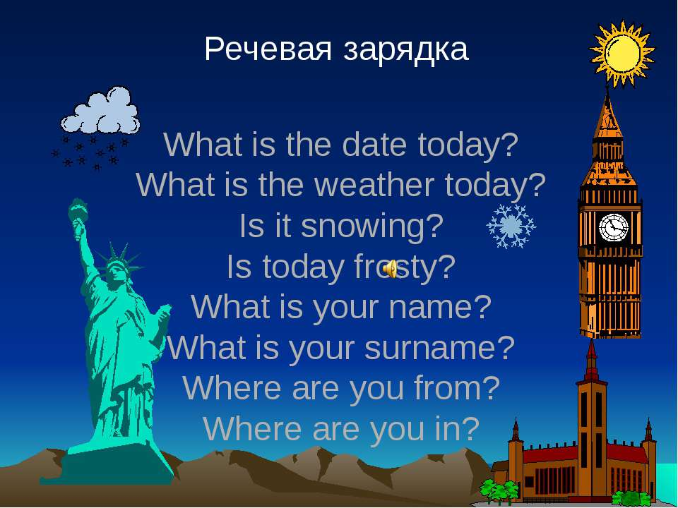 Речевая зарядка What is the date today? What is the weather today? Is it snow...