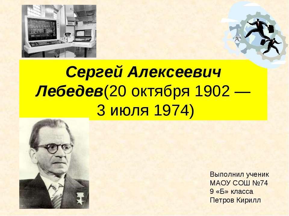 Сергей Алексеевич Лебедев(20 октября 1902— 3 июля1974) Выполнил ученик МАО...