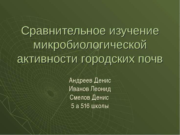 Сравнительное изучение микробиологической активности городских почв Андреев Д...