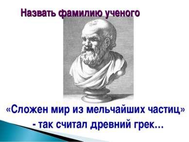 «Сложен мир из мельчайших частиц» - так считал древний грек… Назвать фамилию ...