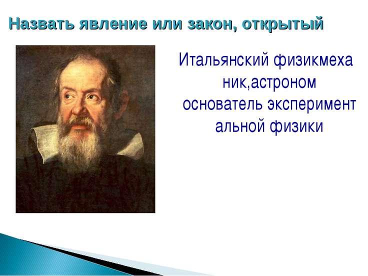 Назвать явление или закон, открытый Итальянскийфизикмеханик,астроном основа...